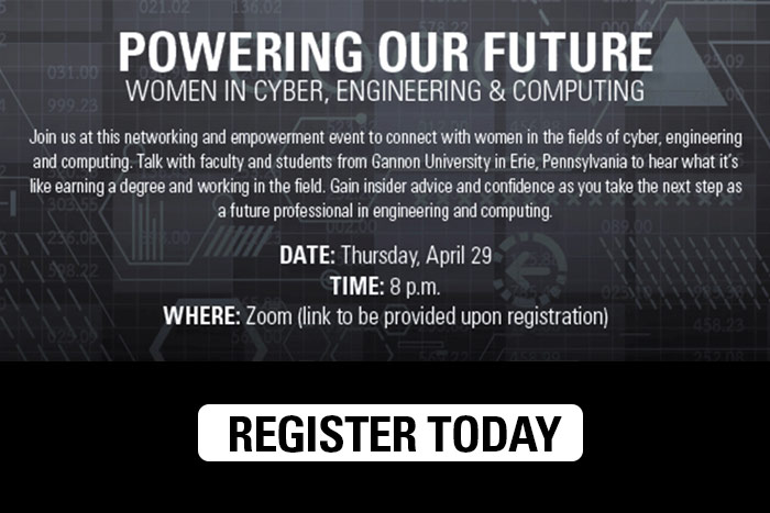 Powering Our Future: Women in Cyber, Engineering and Computing. April 29 at 8 p.m. Join us at this networking and empowerment event to connect with women in the fields of cyber, engineering and computing. Talk with faculty and students from Gannon University in Erie, Pennsylvania to hear what it's like earning a degree and working in the field. Gain insider advice and confidence as you take the next step as a future professional in engineering and computing.